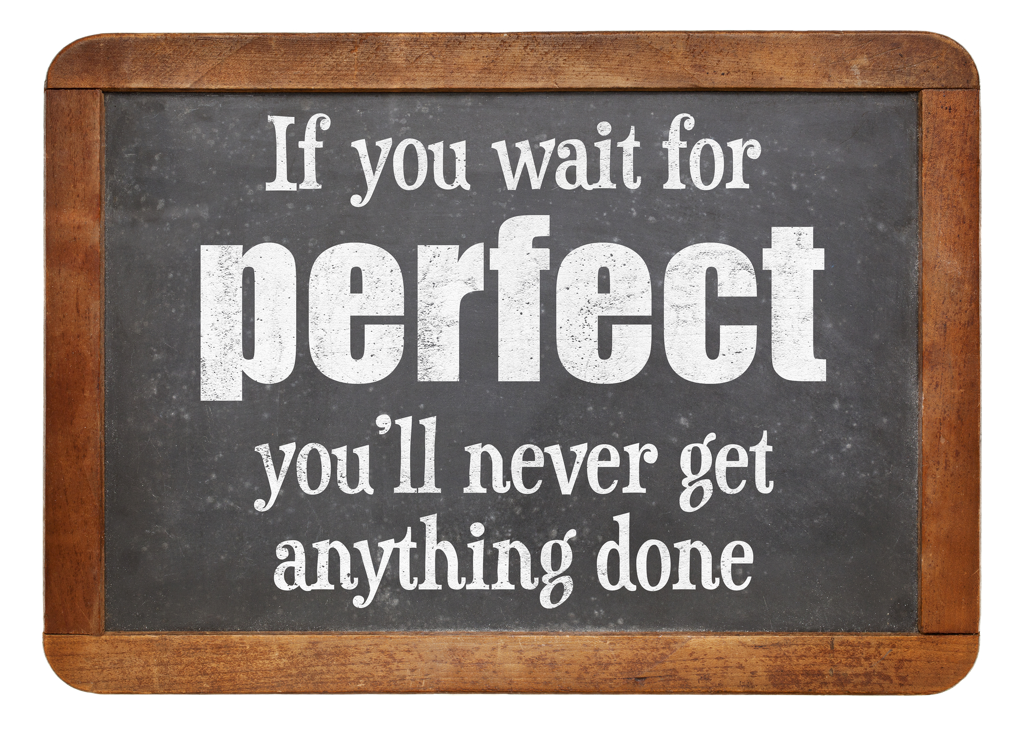 If you wait for perfect you will never get anything done - words of wisdom on a vintage slate blackboard